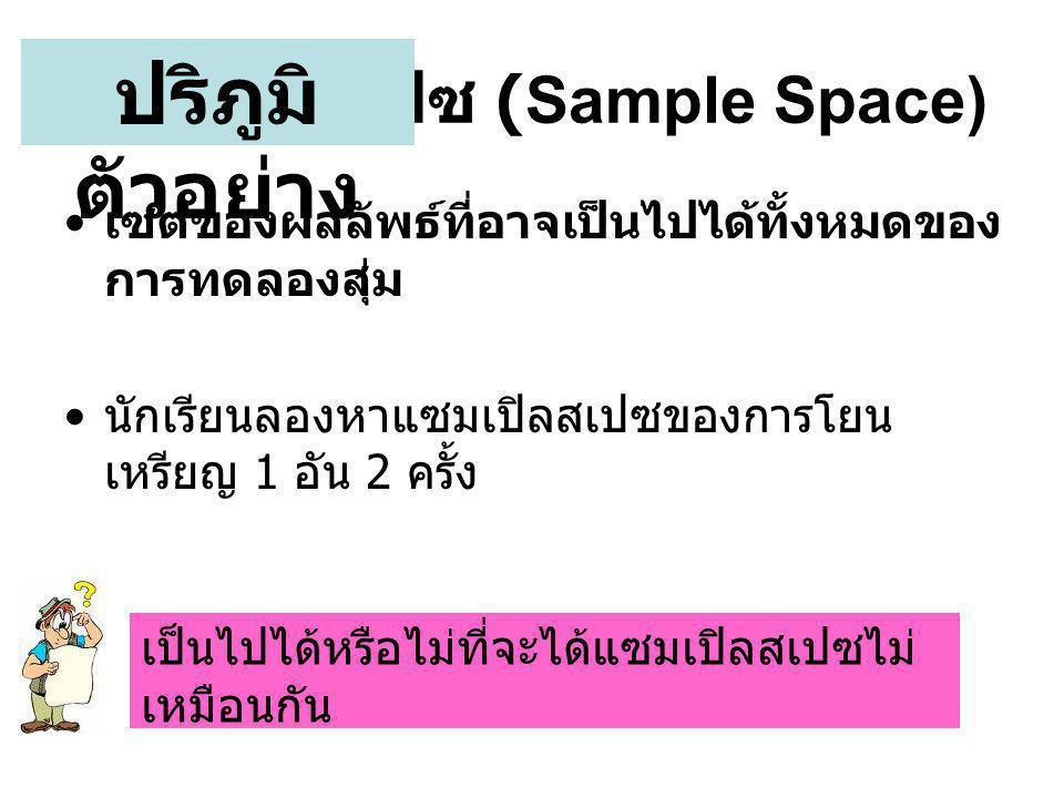 แซมเปิลสเปซ (Sample Space) • เซตของผลลัพธ์ที่อาจเป็นไปได้ทั้งหมดของ การทดลองสุ่ม • นักเรียนลองหาแซมเปิลสเปซของการโยน เหรียญ 1 อัน 2 ครั้ง ปริภูมิ ตัวอย่าง เป็นไปได้หรือไม่ที่จะได้แซมเปิลสเปซไม่ เหมือนกัน