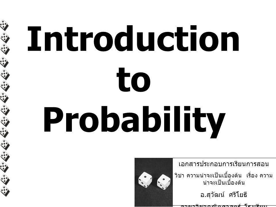 Introduction to Probability เอกสารประกอบการเรียนการสอน วิชา ความน่าจะเป็นเบื้องต้น เรื่อง ความ น่าจะเป็นเบื้องต้น อ. สุวัฒน์ ศรีโยธี สาขาวิชาคณิตศาสตร