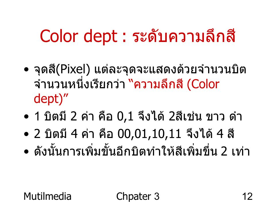 "MutilmediaChpater 312 Color dept : ระดับความลึกสี • จุดสี (Pixel) แต่ละจุดจะแสดงด้วยจำนวนบิต จำนวนหนี่งเรียกว่า "" ความลึกสี (Color dept)"" •1 บิตมี 2 ค"