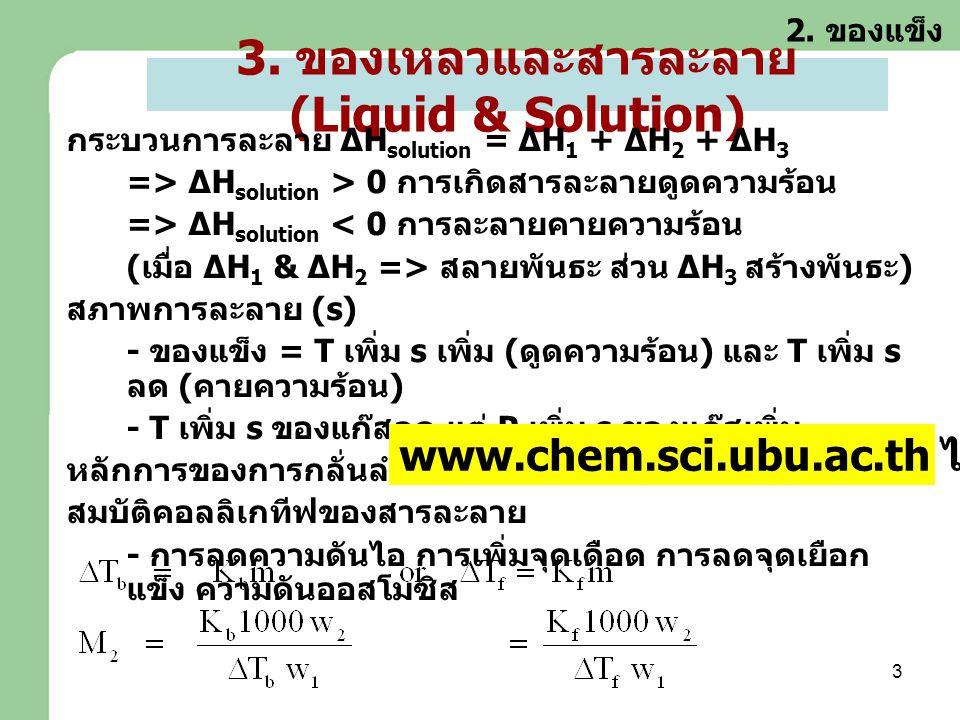 3 3. ของเหลวและสารละลาย (Liquid & Solution) กระบวนการละลาย ∆H solution = ∆H 1 + ∆H 2 + ∆H 3 => ∆H solution > 0 การเกิดสารละลายดูดความร้อน => ∆H soluti