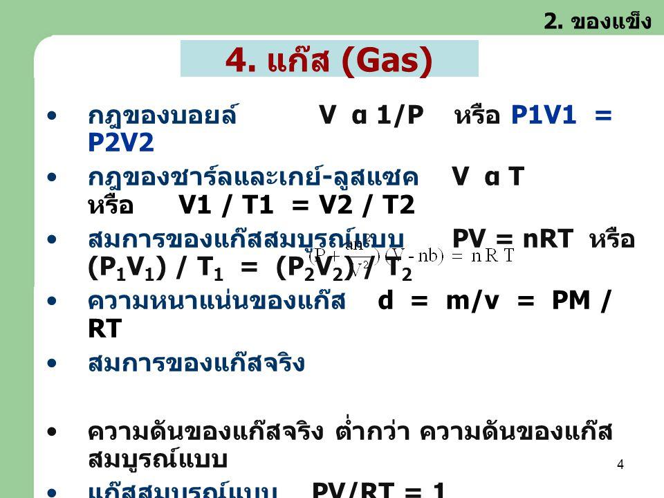 4 4. แก๊ส (Gas) • กฎของบอยล์ V α 1/P หรือ P1V1 = P2V2 • กฎของชาร์ลและเกย์ - ลูสแซค V α T หรือ V1 / T1 = V2 / T2 • สมการของแก๊สสมบูรณ์แบบ PV = nRT หรือ