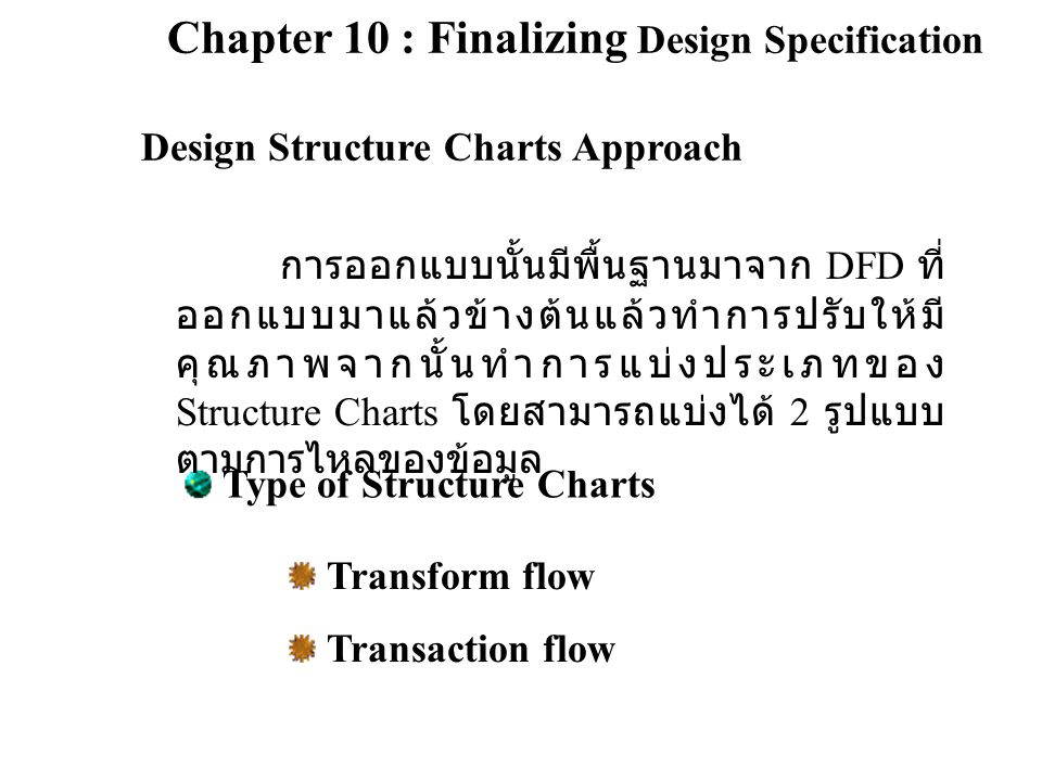 Chapter 10 : Finalizing Design Specification Design Structure Charts Approach Type of Structure Charts Transform flow Transaction flow การออกแบบนั้นมี