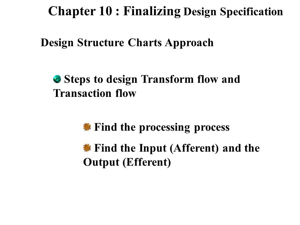 Chapter 10 : Finalizing Design Specification Design Structure Charts Approach Steps to design Transform flow and Transaction flow Find the processing