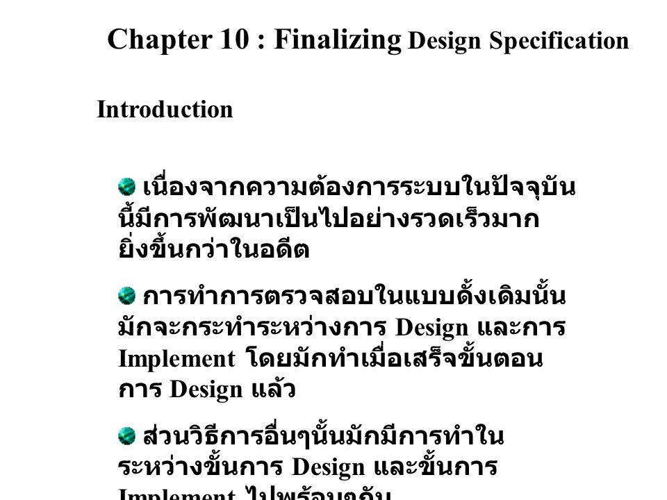 Chapter 10 : Finalizing Design Specification Introduction เนื่องจากความต้องการระบบในปัจจุบัน นี้มีการพัฒนาเป็นไปอย่างรวดเร็วมาก ยิ่งขึ้นกว่าในอดีต การทำการตรวจสอบในแบบดั้งเดิมนั้น มักจะกระทำระหว่างการ Design และการ Implement โดยมักทำเมื่อเสร็จขั้นตอน การ Design แล้ว ส่วนวิธีการอื่นๆนั้นมักมีการทำใน ระหว่างขั้นการ Design และขั้นการ Implement ไปพร้อมๆกัน