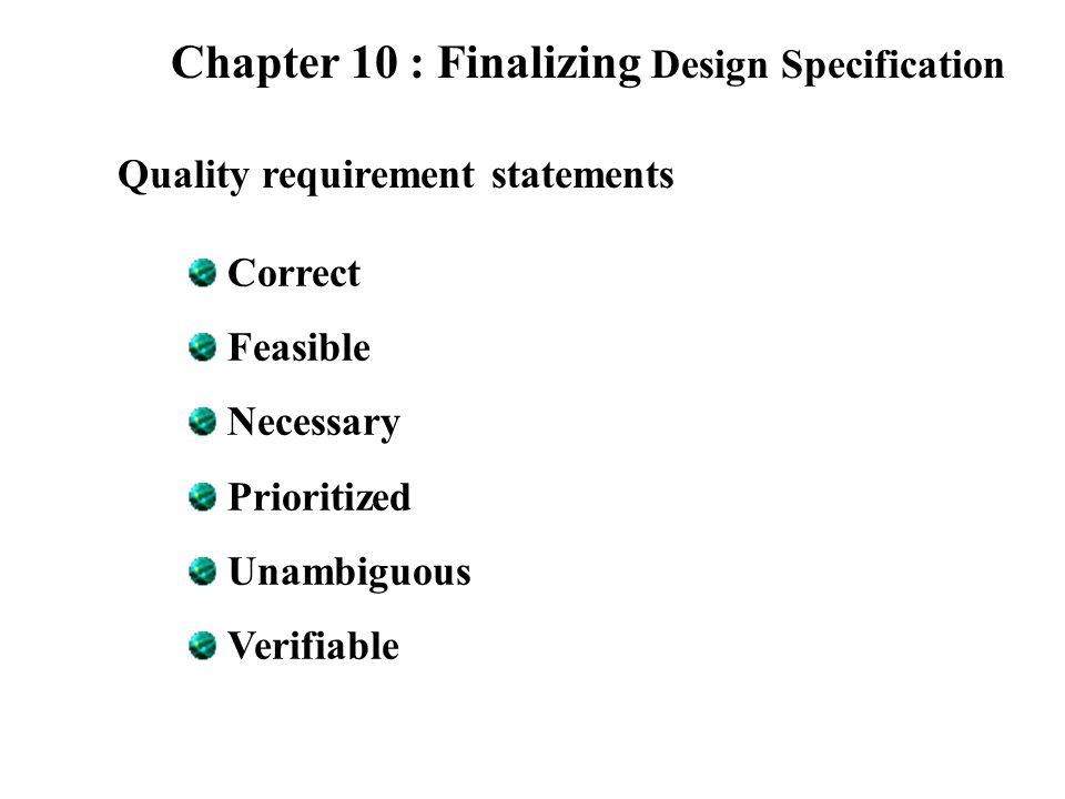 Chapter 10 : Finalizing Design Specification Quality requirement statements Correct Feasible Necessary Prioritized Unambiguous Verifiable
