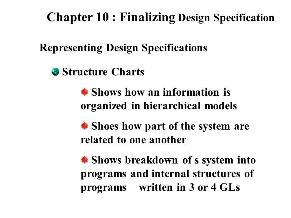 Chapter 10 : Finalizing Design Specification Structure Charts Module เป็นส่วนประกอบการทำงานของ ระบบของเราในส่วนของหน้าที่งาน ต่างๆที่มีความสำคัญ ในการเขียนทุกครั้งต้องมีโหนด เริ่มต้นเสมอ (Root node) การเข้าและออกของข้อมูลไปยัง โมดูลอื่นเป็นไปแบบทางเดียว เท่านั้น (One way) การสื่อสารระหว่างโมดูลทำได้ โดยการส่งผ่าน Parameters