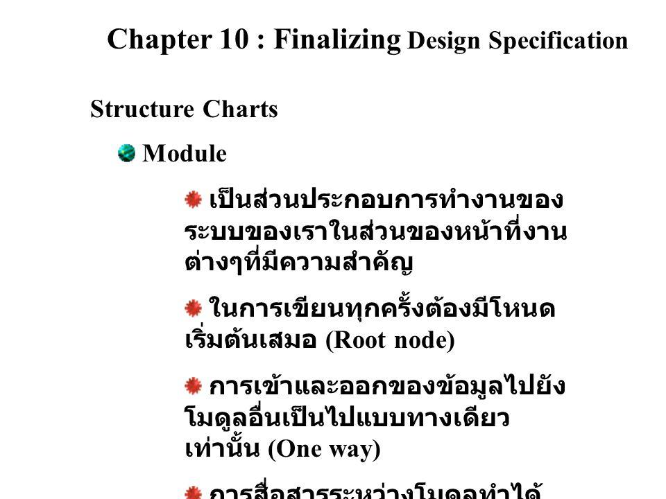 Chapter 10 : Finalizing Design Specification Structure Charts Symbol of Module Name Types of communication parameters Data couple : เป็นเครื่องมือที่ใช้ ในการส่งผ่านข้อมูลกันระหว่าง โมดูลต่างๆ Flag : เป็นเครื่องมือที่ใช้ควบคุม การทำงานของโปรแกรมว่าจะ ทำงานอย่างไร เช่น Error message