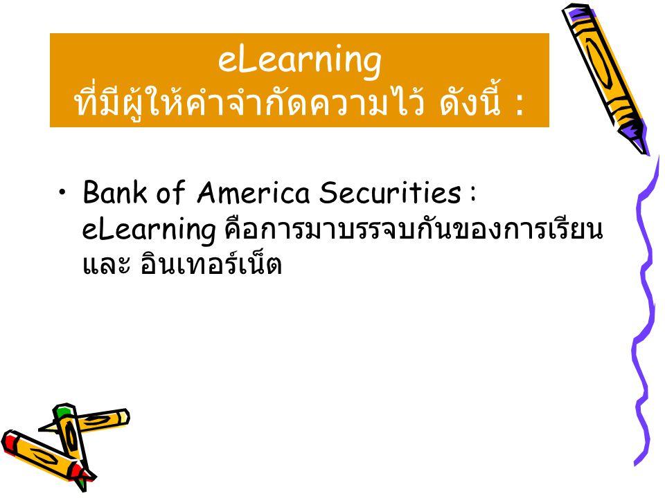 ลองพิจารณาความหมายของ eLearning ที่มีผู้ให้คำจำกัดความไว้ ดังนี้ : •Bank of America Securities : eLearning คือการมาบรรจบกันของการเรียน และ อินเทอร์เน็