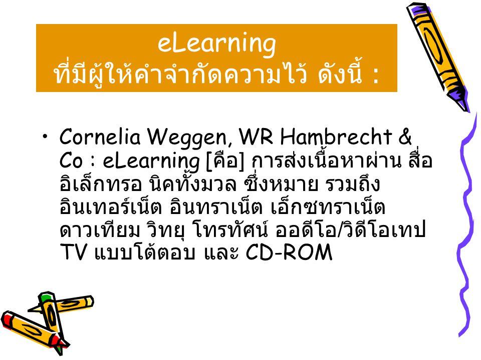 •Cornelia Weggen, WR Hambrecht & Co : eLearning [ คือ ] การส่งเนื้อหาผ่าน สื่อ อิเล็กทรอ นิคทั้งมวล ซึ่งหมาย รวมถึง อินเทอร์เน็ต อินทราเน็ต เอ็กซทราเน