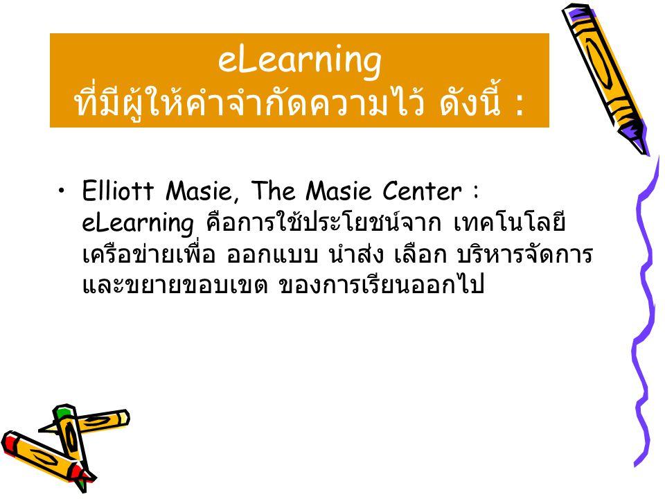 •Elliott Masie, The Masie Center : eLearning คือการใช้ประโยชน์จาก เทคโนโลยี เครือข่ายเพื่อ ออกแบบ นำส่ง เลือก บริหารจัดการ และขยายขอบเขต ของการเรียนออ