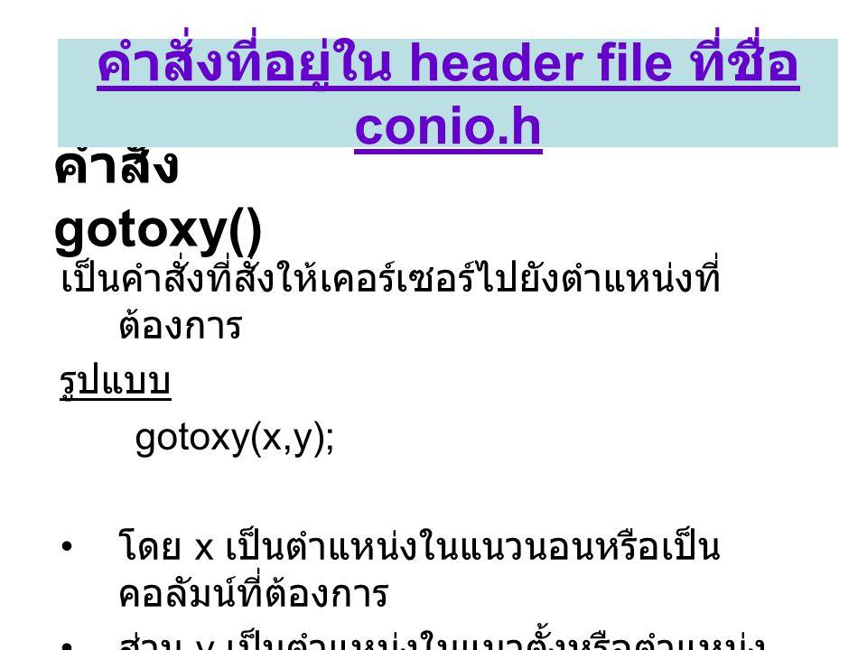 คำสั่ง gotoxy() เป็นคำสั่งที่สั่งให้เคอร์เซอร์ไปยังตำแหน่งที่ ต้องการ รูปแบบ gotoxy(x,y); • โดย x เป็นตำแหน่งในแนวนอนหรือเป็น คอลัมน์ที่ต้องการ • ส่วน