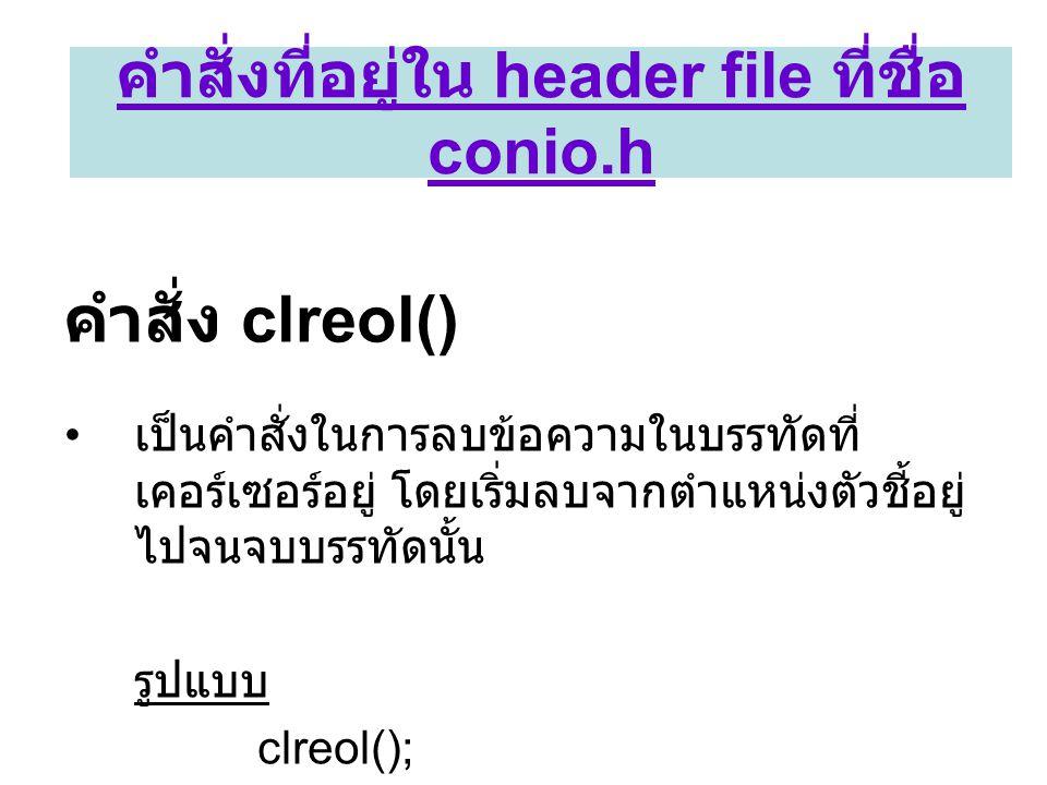 คำสั่ง clreol() • เป็นคำสั่งในการลบข้อความในบรรทัดที่ เคอร์เซอร์อยู่ โดยเริ่มลบจากตำแหน่งตัวชี้อยู่ ไปจนจบบรรทัดนั้น รูปแบบ clreol(); คำสั่งที่อยู่ใน