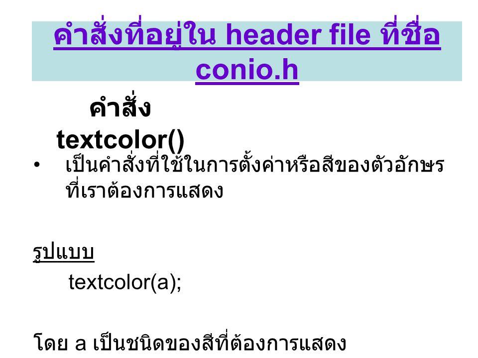 คำสั่ง textcolor() • เป็นคำสั่งที่ใช้ในการตั้งค่าหรือสีของตัวอักษร ที่เราต้องการแสดง รูปแบบ textcolor(a); โดย a เป็นชนิดของสีที่ต้องการแสดง คำสั่งที่อ