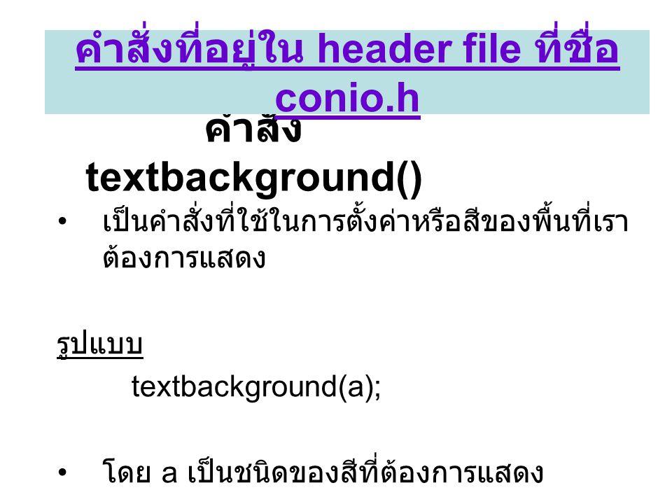 คำสั่ง textbackground() • เป็นคำสั่งที่ใช้ในการตั้งค่าหรือสีของพื้นที่เรา ต้องการแสดง รูปแบบ textbackground(a); • โดย a เป็นชนิดของสีที่ต้องการแสดง คำ