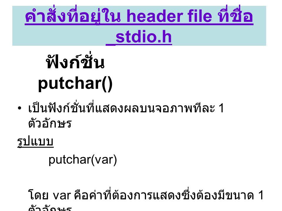 ฟังก์ชั่น putchar() • เป็นฟังก์ชั่นที่แสดงผลบนจอภาพทีละ 1 ตัวอักษร รูปแบบ putchar(var) โดย var คือค่าที่ต้องการแสดงซึ่งต้องมีขนาด 1 ตัวอักษร คำสั่งที่