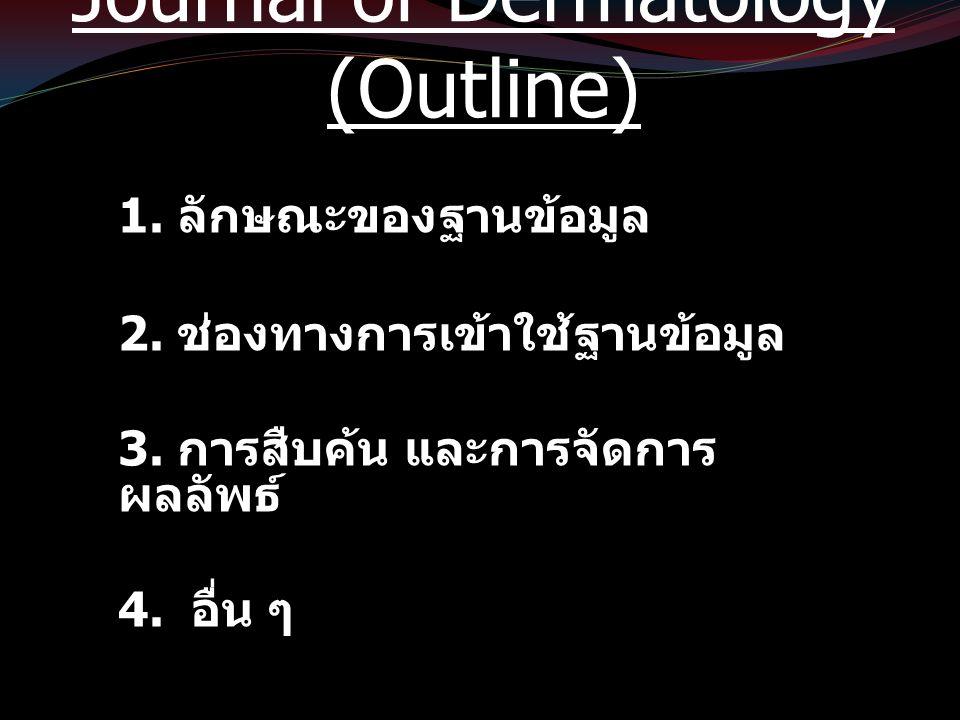Journal of Dermatology (Outline) 1. ลักษณะของฐานข้อมูล 2. ช่องทางการเข้าใช้ฐานข้อมูล 3. การสืบค้น และการจัดการ ผลลัพธ์ 4. อื่น ๆ