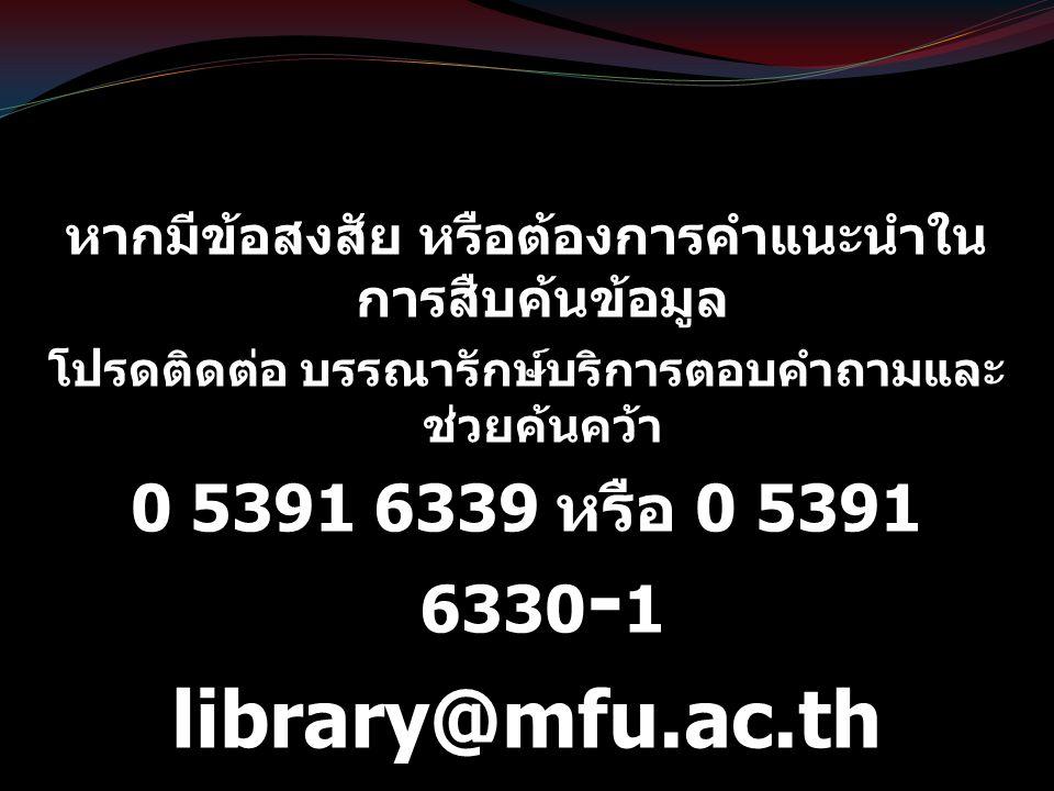หากมีข้อสงสัย หรือต้องการคำแนะนำใน การสืบค้นข้อมูล โปรดติดต่อ บรรณารักษ์บริการตอบคำถามและ ช่วยค้นคว้า 0 5391 6339 หรือ 0 5391 6330 - 1 library@mfu.ac.