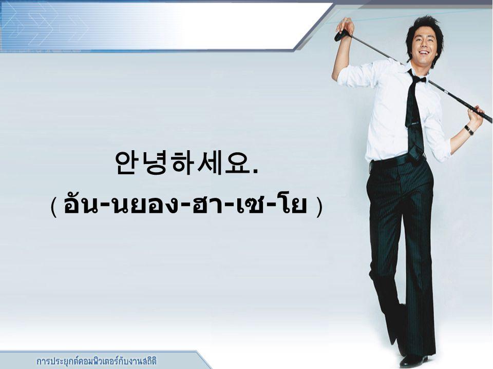 안녕하세요. ( อัน - นยอง - ฮา - เซ - โย )
