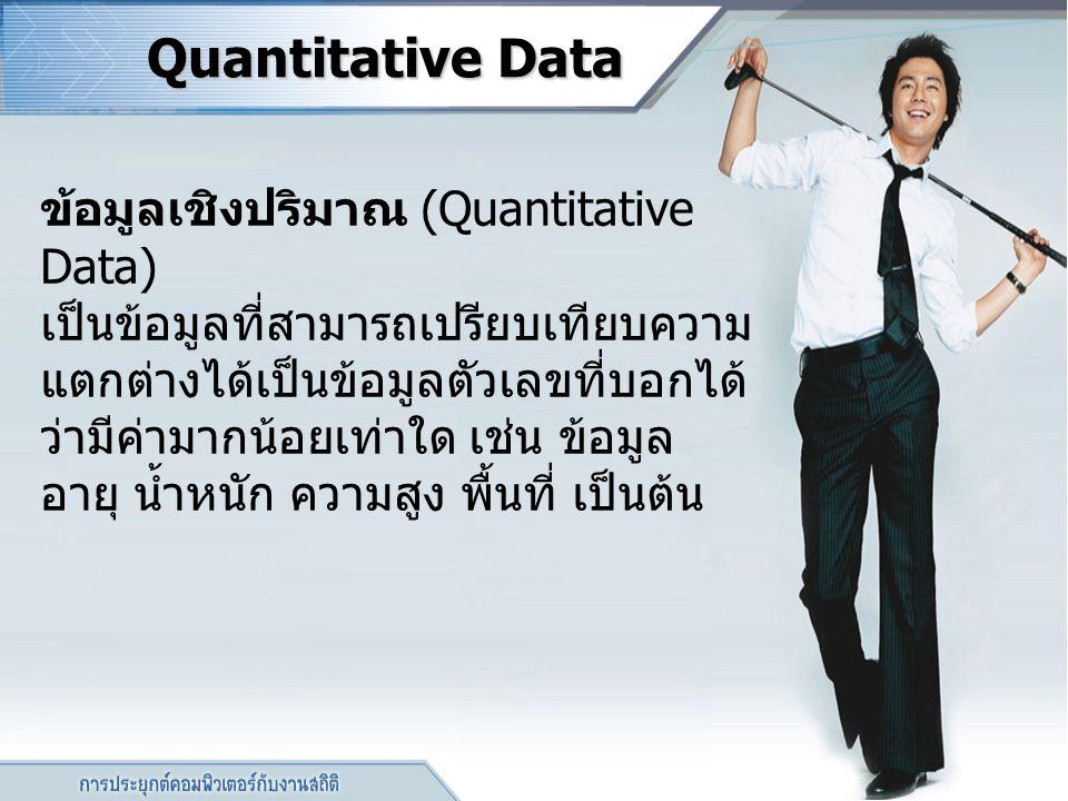 Quantitative Data ข้อมูลเชิงปริมาณ (Quantitative Data) เป็นข้อมูลที่สามารถเปรียบเทียบความ แตกต่างได้เป็นข้อมูลตัวเลขที่บอกได้ ว่ามีค่ามากน้อยเท่าใด เช