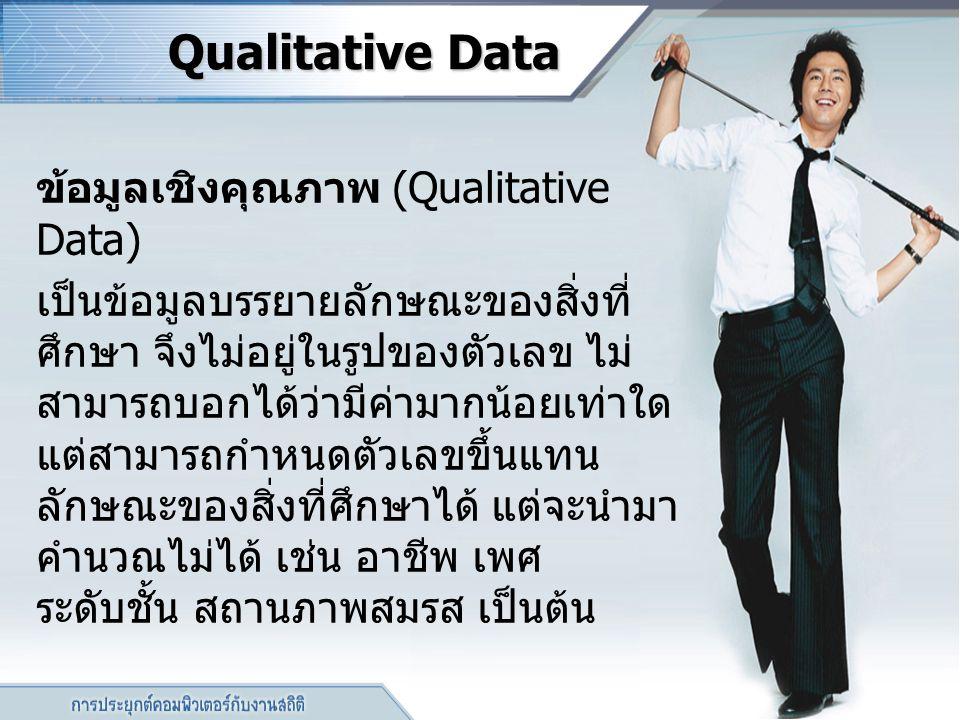 Qualitative Data ข้อมูลเชิงคุณภาพ (Qualitative Data) เป็นข้อมูลบรรยายลักษณะของสิ่งที่ ศึกษา จึงไม่อยู่ในรูปของตัวเลข ไม่ สามารถบอกได้ว่ามีค่ามากน้อยเท