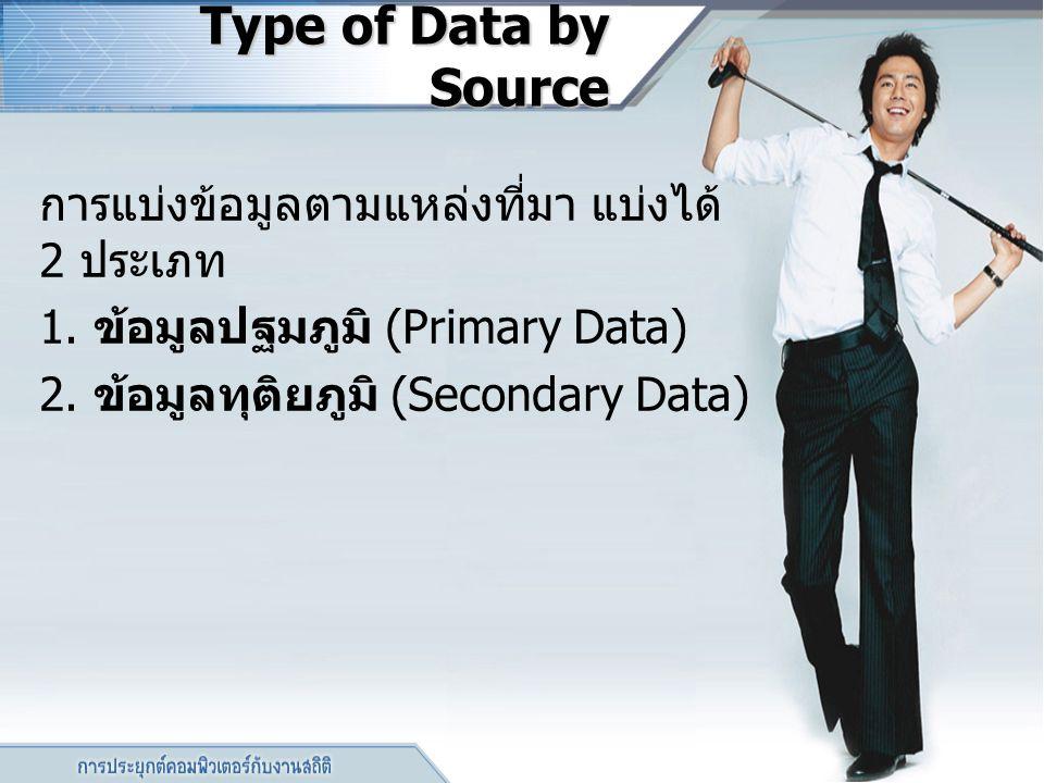 Type of Data by Source Type of Data by Source การแบ่งข้อมูลตามแหล่งที่มา แบ่งได้ 2 ประเภท 1. ข้อมูลปฐมภูมิ (Primary Data) 2. ข้อมูลทุติยภูมิ (Secondar