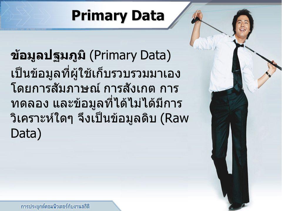 Primary Data Primary Data ข้อมูลปฐมภูมิ (Primary Data) เป็นข้อมูลที่ผู้ใช้เก็บรวบรวมมาเอง โดยการสัมภาษณ์ การสังเกต การ ทดลอง และข้อมูลที่ได้ไม่ได้มีกา