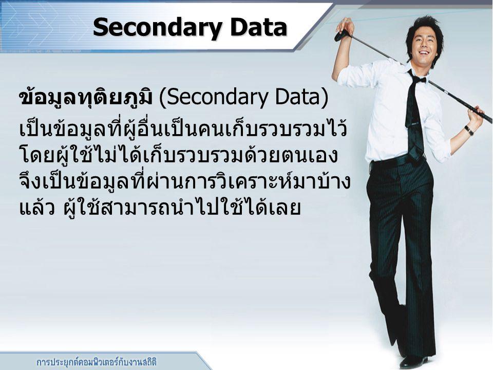 Secondary Data Secondary Data ข้อมูลทุติยภูมิ (Secondary Data) เป็นข้อมูลที่ผู้อื่นเป็นคนเก็บรวบรวมไว้ โดยผู้ใช้ไม่ได้เก็บรวบรวมด้วยตนเอง จึงเป็นข้อมู