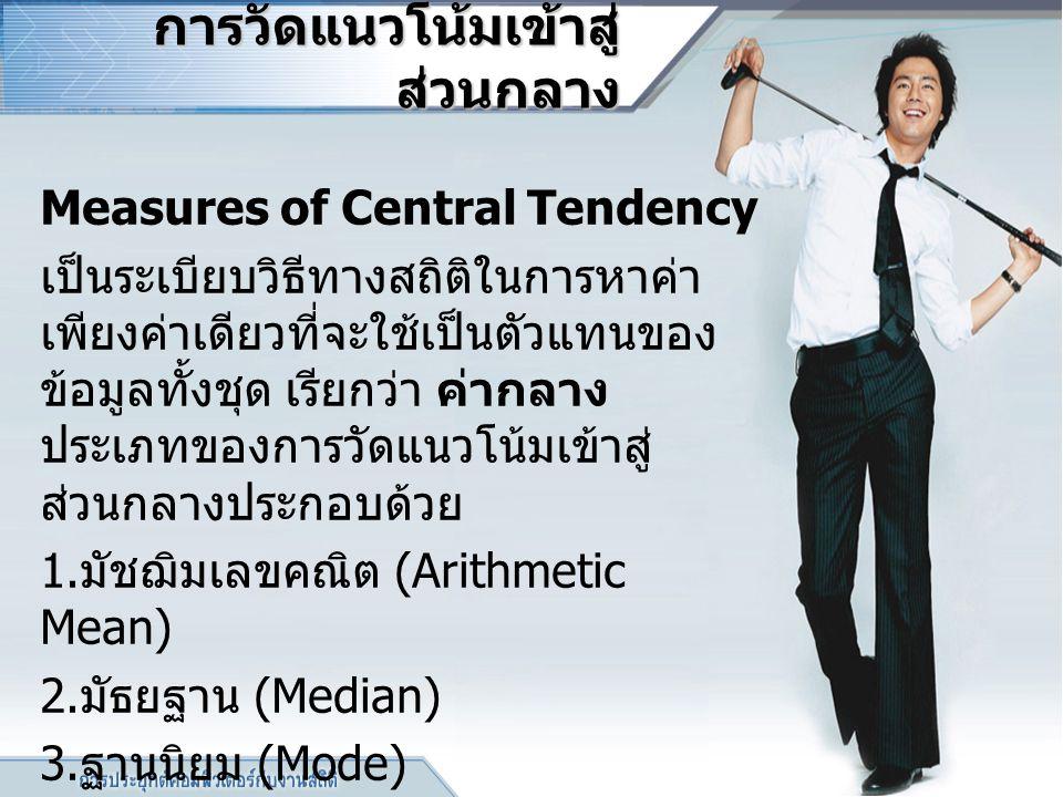 การวัดแนวโน้มเข้าสู่ ส่วนกลาง การวัดแนวโน้มเข้าสู่ ส่วนกลาง Measures of Central Tendency เป็นระเบียบวิธีทางสถิติในการหาค่า เพียงค่าเดียวที่จะใช้เป็นตั