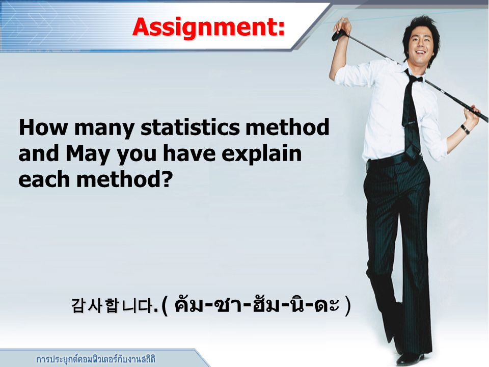 Assignment: How many statistics method and May you have explain each method? 감사합니다. 감사합니다. ( คัม - ซา - ฮัม - นิ - ดะ )
