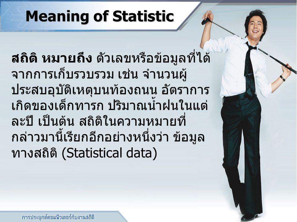 Meaning of Statistic สถิติ หมายถึง ตัวเลขหรือข้อมูลที่ได้ จากการเก็บรวบรวม เช่น จำนวนผู้ ประสบอุบัติเหตุบนท้องถนน อัตราการ เกิดของเด็กทารก ปริมาณน้ำฝน