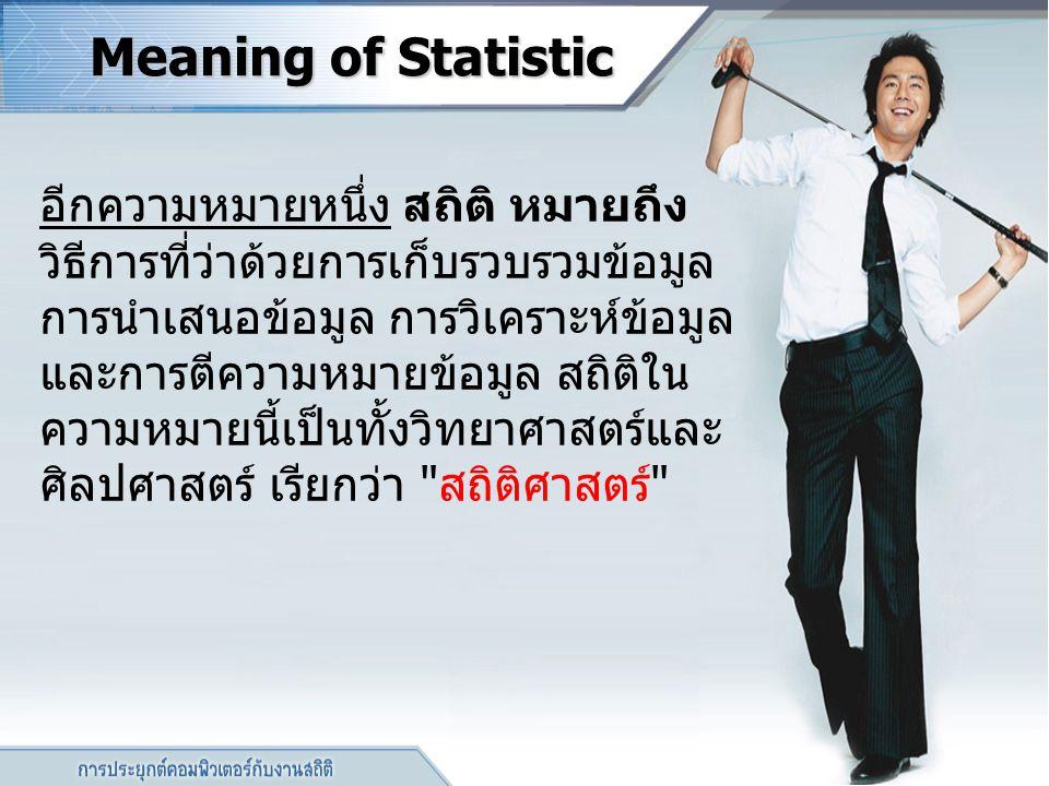 Meaning of Statistic อีกความหมายหนึ่ง สถิติ หมายถึง วิธีการที่ว่าด้วยการเก็บรวบรวมข้อมูล การนำเสนอข้อมูล การวิเคราะห์ข้อมูล และการตีความหมายข้อมูล สถิ
