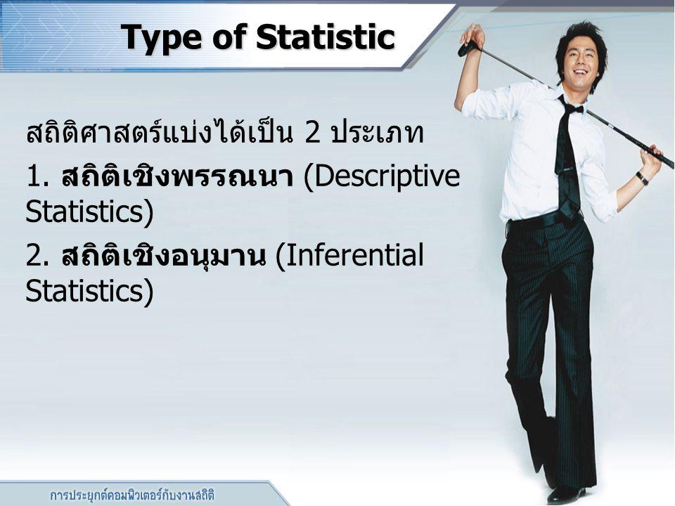 Type of Statistic สถิติศาสตร์แบ่งได้เป็น 2 ประเภท 1. สถิติเชิงพรรณนา (Descriptive Statistics) 2. สถิติเชิงอนุมาน (Inferential Statistics)
