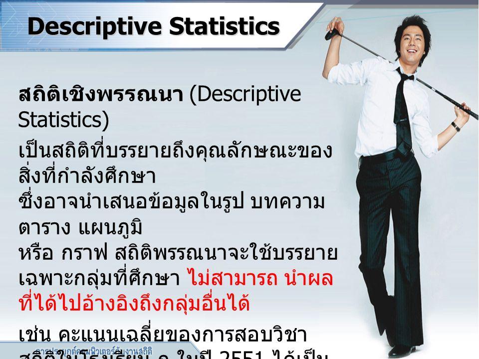 Descriptive Statistics สถิติเชิงพรรณนา (Descriptive Statistics) เป็นสถิติที่บรรยายถึงคุณลักษณะของ สิ่งที่กำลังศึกษา ซึ่งอาจนำเสนอข้อมูลในรูป บทความ ตา