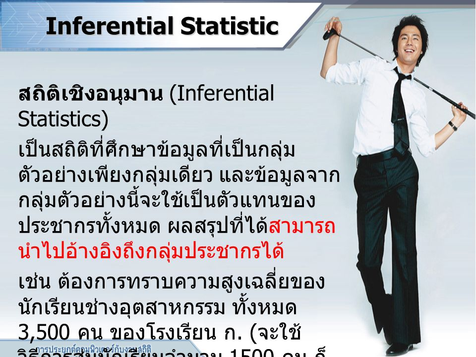 Inferential Statistic สถิติเชิงอนุมาน (Inferential Statistics) เป็นสถิติที่ศึกษาข้อมูลที่เป็นกลุ่ม ตัวอย่างเพียงกลุ่มเดียว และข้อมูลจาก กลุ่มตัวอย่างน