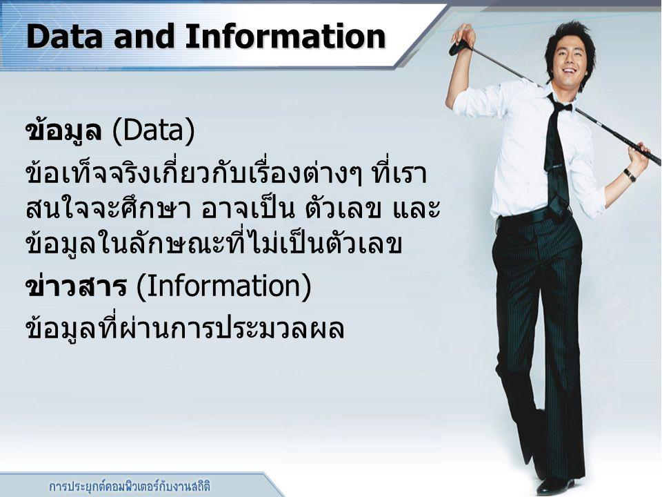 Data and Information ข้อมูล (Data) ข้อเท็จจริงเกี่ยวกับเรื่องต่างๆ ที่เรา สนใจจะศึกษา อาจเป็น ตัวเลข และ ข้อมูลในลักษณะที่ไม่เป็นตัวเลข ข่าวสาร (Infor