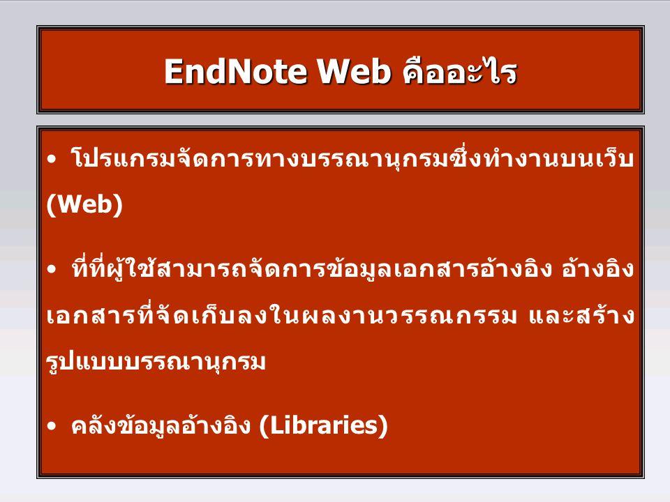 • โปรแกรมจัดการทางบรรณานุกรมซึ่งทำงานบนเว็บ (Web) • ที่ที่ผู้ใช้สามารถจัดการข้อมูลเอกสารอ้างอิง อ้างอิง เอกสารที่จัดเก็บลงในผลงานวรรณกรรม และสร้าง รูปแบบบรรณานุกรม • คลังข้อมูลอ้างอิง (Libraries) EndNote Web คืออะไร