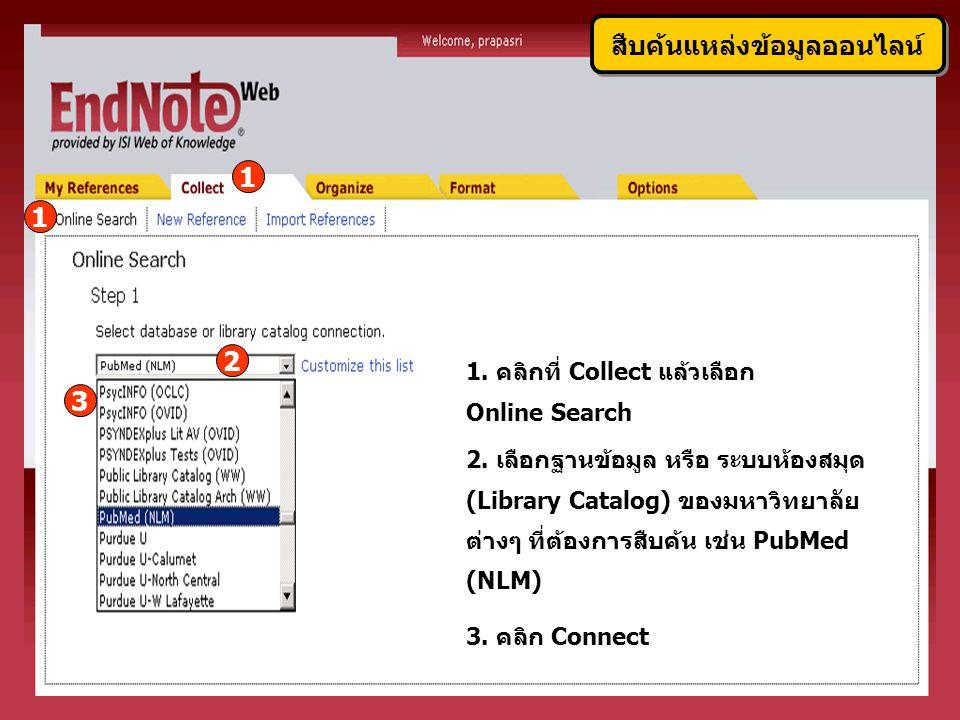 1. คลิกที่ Collect แล้วเลือก Online Search 2. เลือกฐานข้อมูล หรือ ระบบห้องสมุด (Library Catalog) ของมหาวิทยาลัย ต่างๆ ที่ต้องการสืบค้น เช่น PubMed (NL