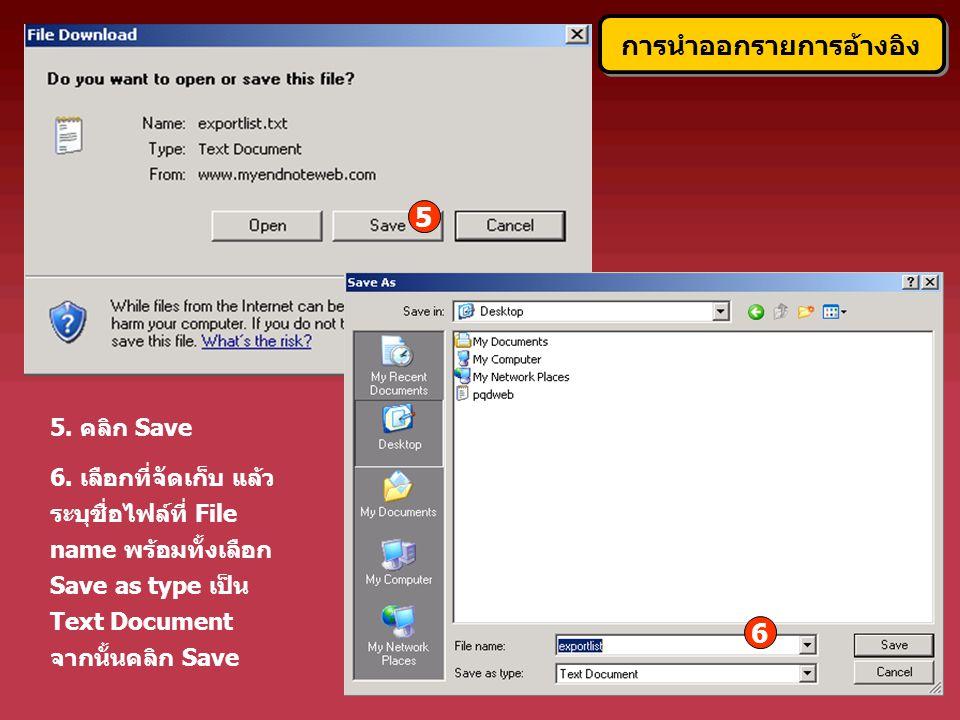 5. คลิก Save 6. เลือกที่จัดเก็บ แล้ว ระบุชื่อไฟล์ที่ File name พร้อมทั้งเลือก Save as type เป็น Text Document จากนั้นคลิก Save 5 6 การนำออกรายการอ้างอ