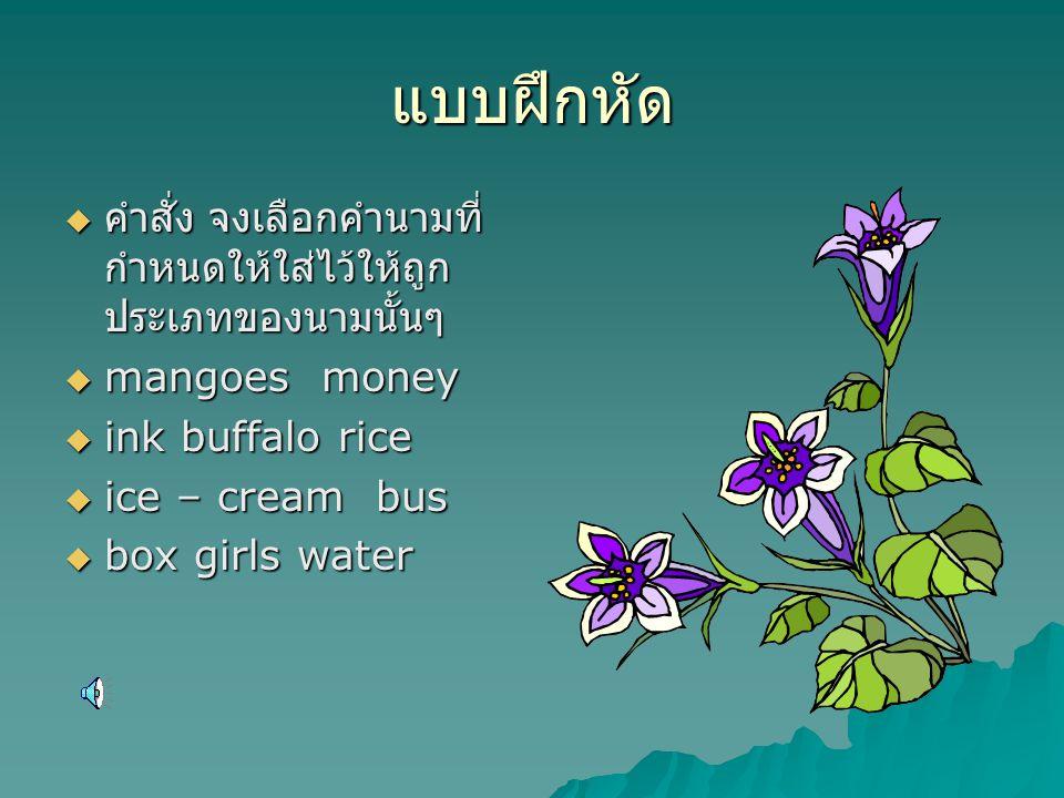 แบบฝึกหัด  คำสั่ง จงเลือกคำนามที่ กำหนดให้ใส่ไว้ให้ถูก ประเภทของนามนั้นๆ  mangoes money  ink buffalo rice  ice – cream bus  box girls water