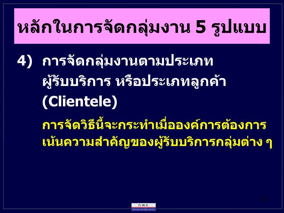 26 4)การจัดกลุ่มงานตามประเภท ผู้รับบริการ หรือประเภทลูกค้า (Clientele) การจัดวิธีนี้จะกระทำเมื่อองค์การต้องการ เน้นความสำคัญของผู้รับบริการกลุ่มต่าง ๆ