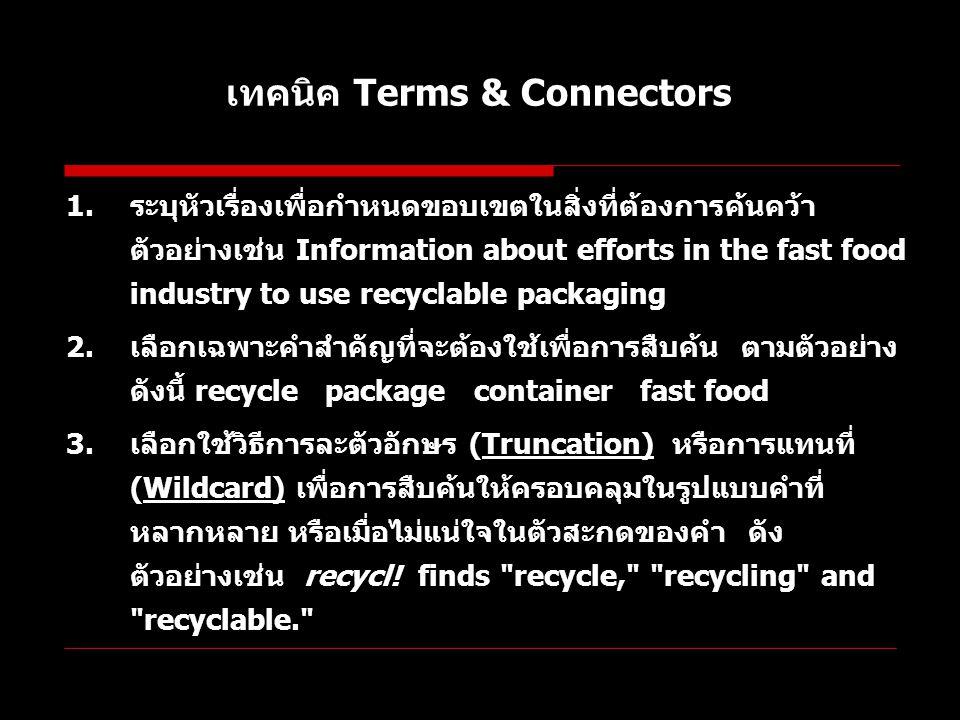 เทคนิค Terms & Connectors 1.ระบุหัวเรื่องเพื่อกำหนดขอบเขตในสิ่งที่ต้องการค้นคว้า ตัวอย่างเช่น Information about efforts in the fast food industry to u