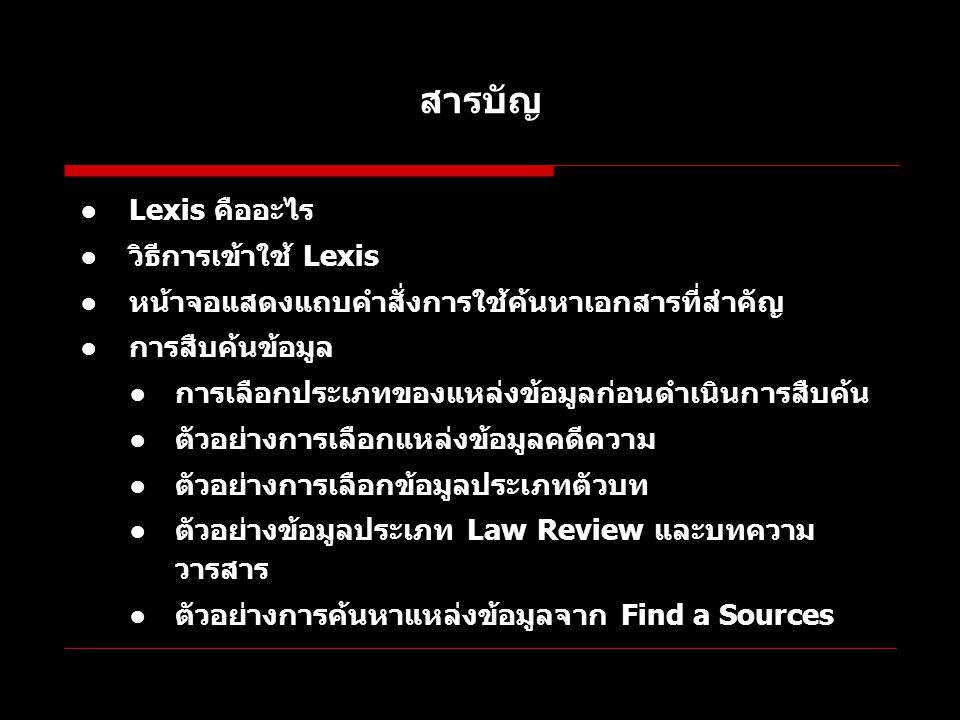 สารบัญ ●Lexis คืออะไร ●วิธีการเข้าใช้ Lexis ●หน้าจอแสดงแถบคำสั่งการใช้ค้นหาเอกสารที่สำคัญ ●การสืบค้นข้อมูล ●การเลือกประเภทของแหล่งข้อมูลก่อนดำเนินการส