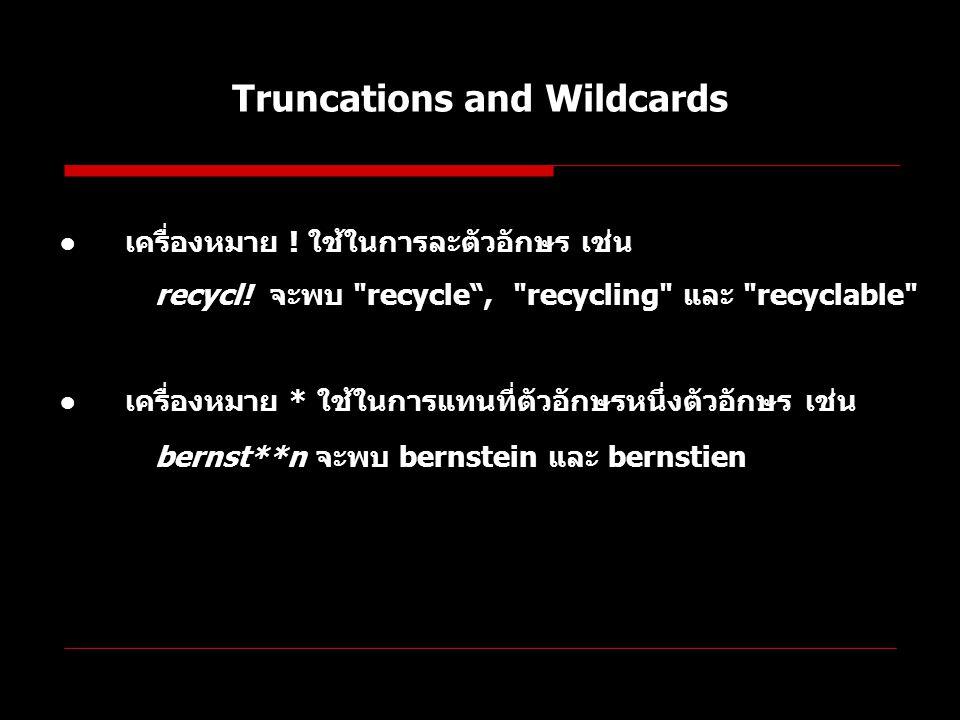 Truncations and Wildcards ● เครื่องหมาย ! ใช้ในการละตัวอักษร เช่น recycl! จะพบ