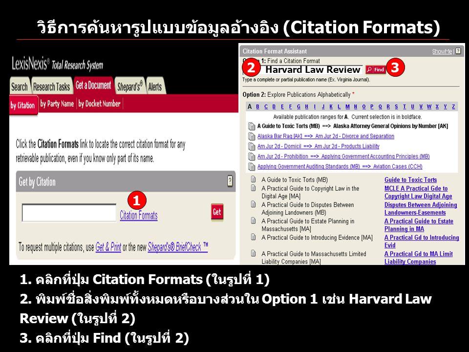 วิธีการค้นหารูปแบบข้อมูลอ้างอิง (Citation Formats) 1 2 3 Harvard Law Review 1. คลิกที่ปุ่ม Citation Formats (ในรูปที่ 1) 2. พิมพ์ชื่อสิ่งพิมพ์ทั้งหมดห