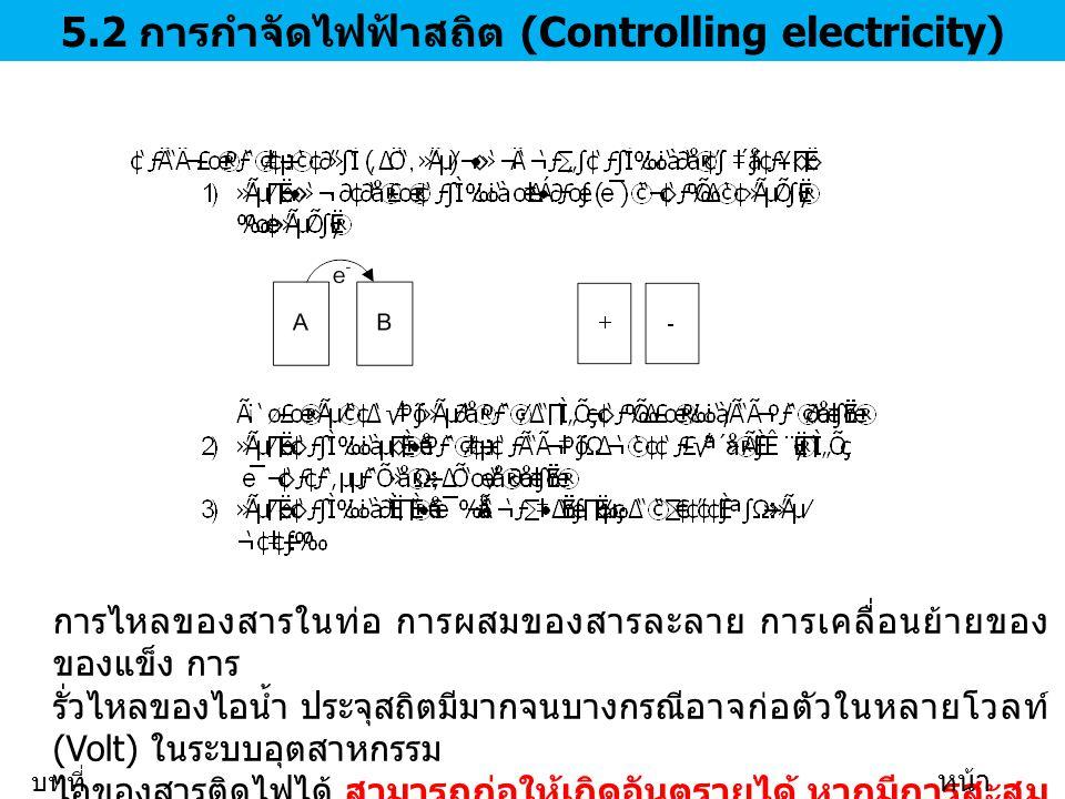 5.2 การกำจัดไฟฟ้าสถิต (Controlling electricity) การไหลของสารในท่อ การผสมของสารละลาย การเคลื่อนย้ายของ ของแข็ง การ รั่วไหลของไอน้ำ ประจุสถิตมีมากจนบางกรณีอาจก่อตัวในหลายโวลท์ (Volt) ในระบบอุตสาหกรรม ไอของสารติดไฟได้ สามารถก่อให้เกิดอันตรายได้ หากมีการสะสม ประจุมากกว่า 0.1 มิลลิจูลล์ บทที่ 5 หน้า 18/35