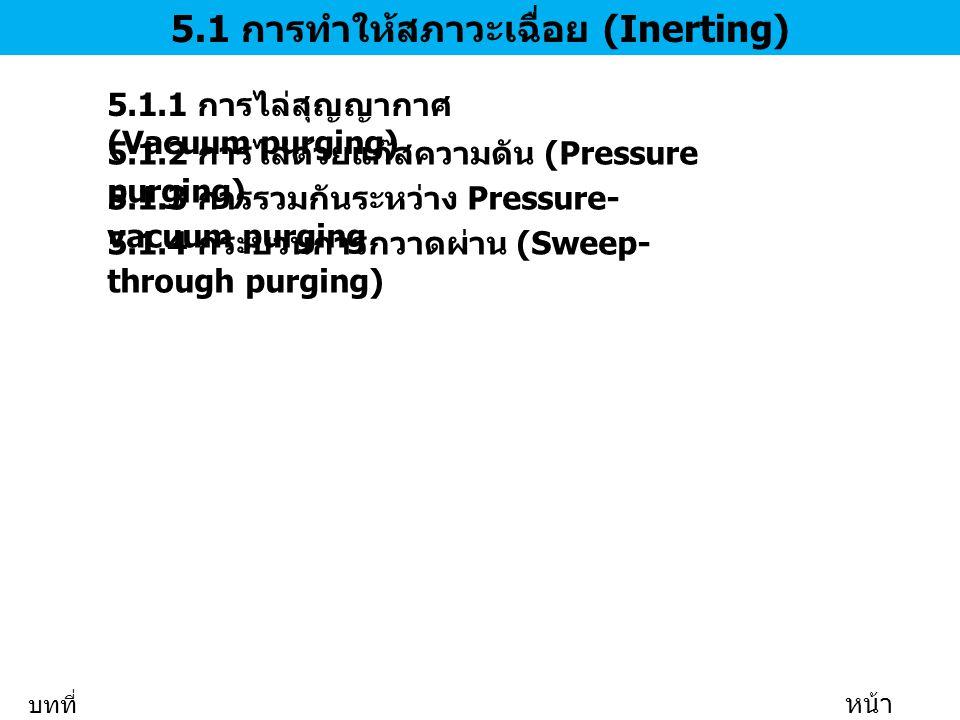 5.1 การทำให้สภาวะเฉื่อย (Inerting) 5.1.1 การไล่สุญญากาศ (Vacuum purging) 5.1.2 การไล่ด้วยแก๊สความดัน (Pressure purging) 5.1.3 การรวมกันระหว่าง Pressure- vacuum purging 5.1.4 กระบวนการกวาดผ่าน (Sweep- through purging) บทที่ 5 หน้า 2/35