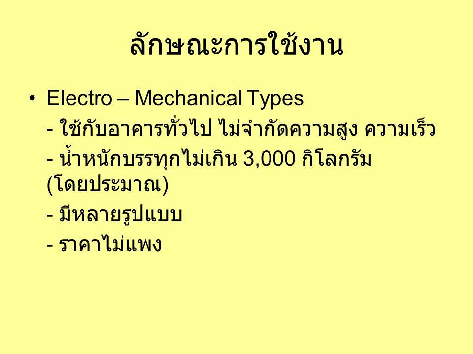 ลักษณะการใช้งาน •Electro – Mechanical Types - ใช้กับอาคารทั่วไป ไม่จำกัดความสูง ความเร็ว - น้ำหนักบรรทุกไม่เกิน 3,000 กิโลกรัม ( โดยประมาณ ) - มีหลายรูปแบบ - ราคาไม่แพง