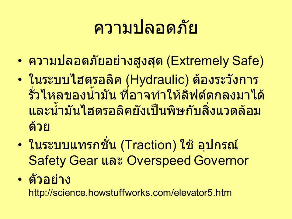 ความปลอดภัย • ความปลอดภัยอย่างสูงสุด (Extremely Safe) • ในระบบไฮดรอลิค (Hydraulic) ต้องระวังการ รั่วไหลของน้ำมัน ที่อาจทำให้ลิฟต์ตกลงมาได้ และน้ำมันไฮ