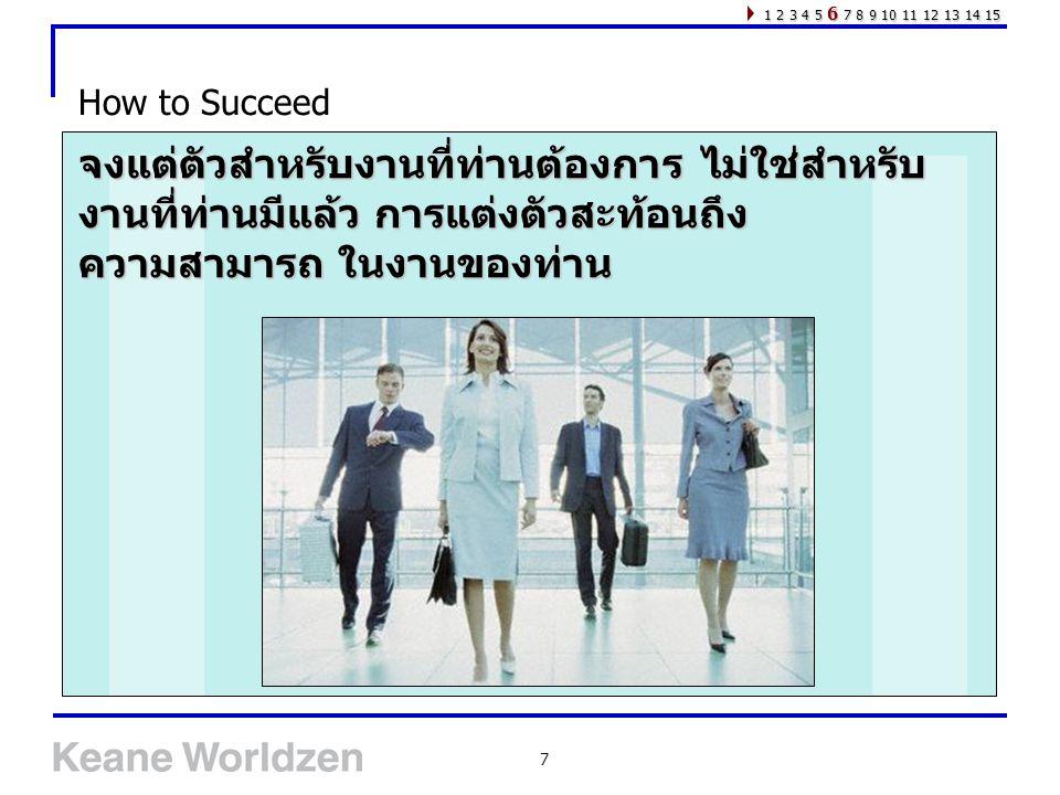 7 How to Succeed 1 2 3 4 5 6 7 8 9 10 11 12 13 14 15 จงแต่ตัวสำหรับงานที่ท่านต้องการ ไม่ใช่สำหรับ งานที่ท่านมีแล้ว การแต่งตัวสะท้อนถึง ความสามารถ ในงา