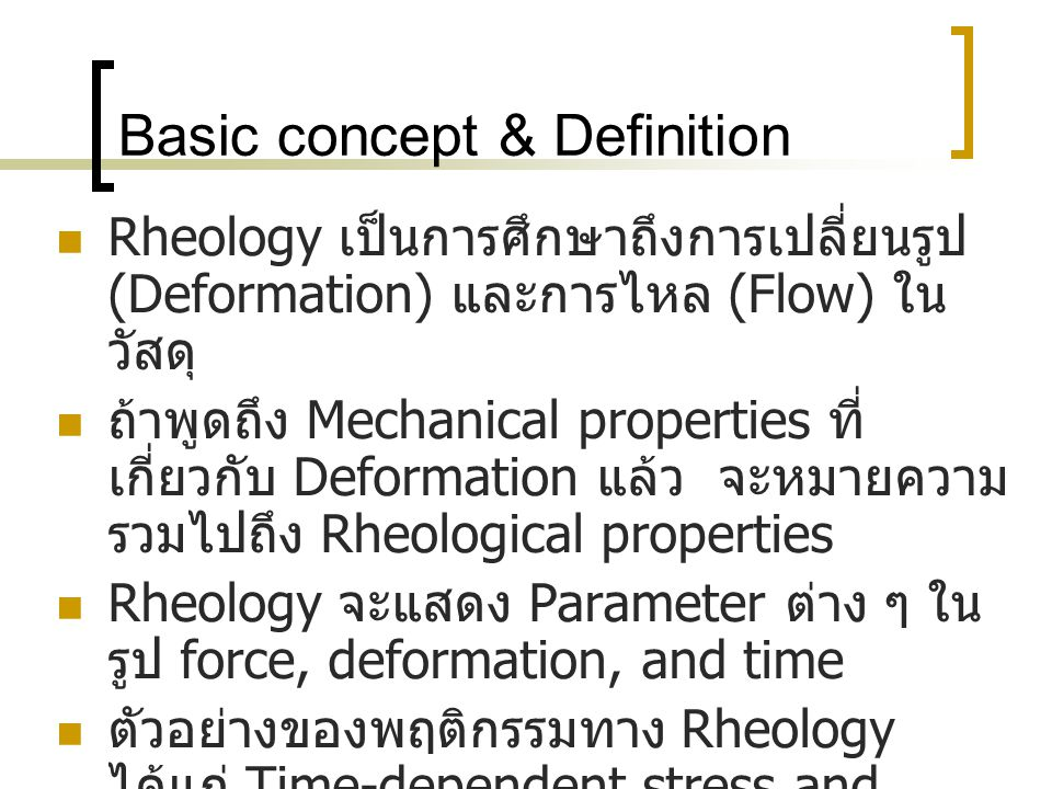 Basic concept & Definition  Rheology เป็นการศึกษาถึงการเปลี่ยนรูป (Deformation) และการไหล (Flow) ใน วัสดุ  ถ้าพูดถึง Mechanical properties ที่ เกี่ยวกับ Deformation แล้ว จะหมายความ รวมไปถึง Rheological properties  Rheology จะแสดง Parameter ต่าง ๆ ใน รูป force, deformation, and time  ตัวอย่างของพฤติกรรมทาง Rheology ได้แก่ Time-dependent stress and strain behavior, Creep, Stress relaxation and Viscosity